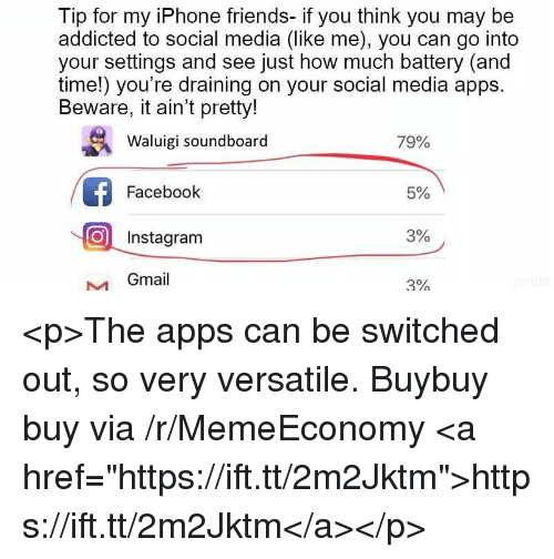 """soundboard: Tip for my iPhone friends- if you think you may be  addicted to social media (like me), you can go into  your settings and see just how much battery (and  time!) you're draining on your social media apps  Beware, it ain't pretty!  Waluigi soundboard  79%  Facebook  5%  O Instagram  3%  Gmail  3% <p>The apps can be switched out, so very versatile. Buybuy buy via /r/MemeEconomy <a href=""""https://ift.tt/2m2Jktm"""">https://ift.tt/2m2Jktm</a></p>"""