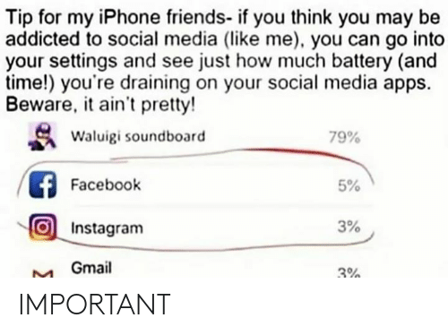 soundboard: Tip for my iPhone friends- if you think you may be  addicted to social media (like me), you can go into  your settings and see just how much battery (and  time!) you're draining on your social media apps.  Beware, it ain't pretty!  Waluigi soundboard  79%  Facebook  5%  Instagram  3%  Gmail  3% IMPORTANT