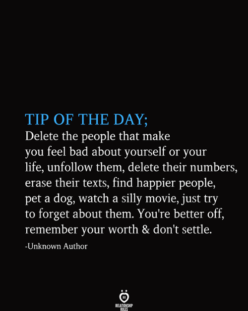 Bad, Life, and Movie: TIP OF THE DAY;  Delete the people that make  you feel bad about yourself or your  life, unfollow them, delete their numbers,  erase their texts, find happier people,  pet a dog, watch a silly movie, just try  to forget about them. You're better off,  remember your worth & don't settle.  -Unknown Author  RELATIONSHIP  RULES