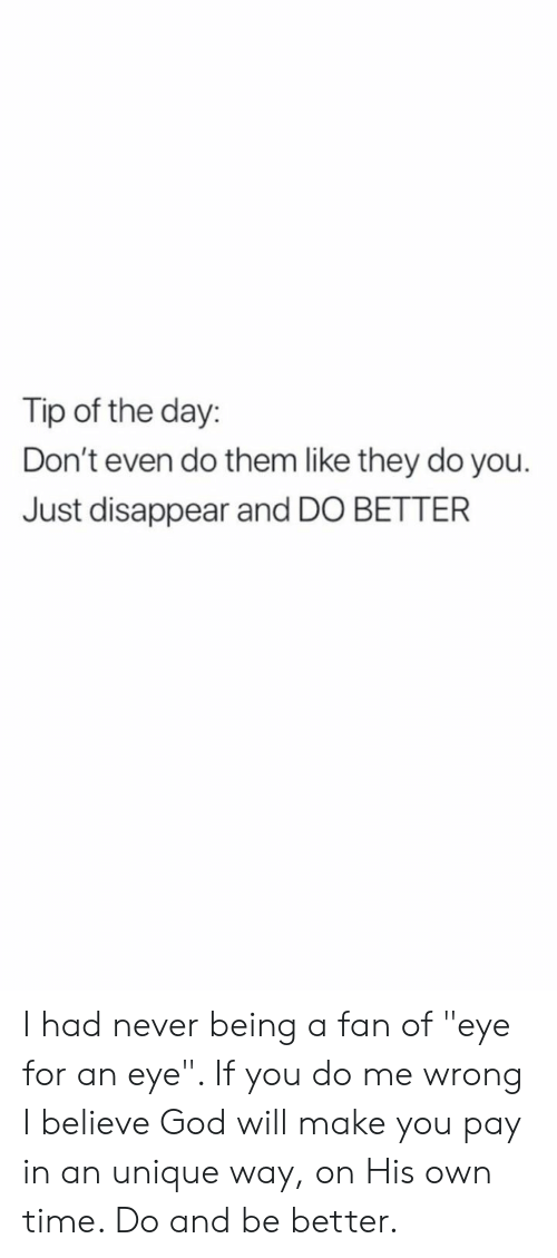 """God, Time, and Never: Tip of the day:  Don't even do them like they do you.  Just disappear and DO BETTER I had never being a fan of """"eye for an eye"""". If you do me wrong I believe God will make you pay in an unique way, on His own time. Do and be better."""