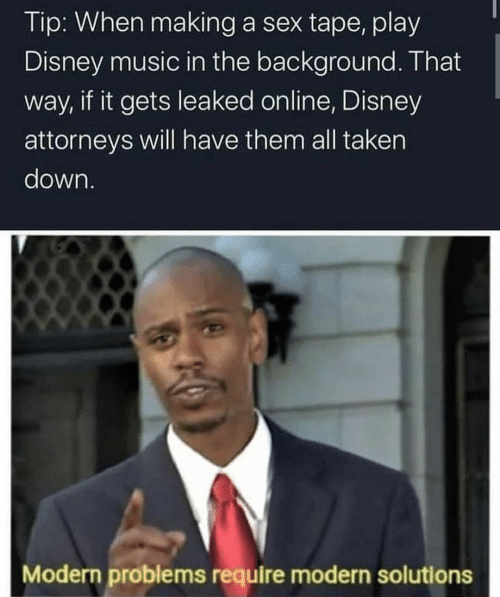 Taken: Tip: When making a sex tape, play  Disney music in the background. That  way, if it gets leaked online, Disney  attorneys will have them all taken  down.  Modern problems require modern solutions