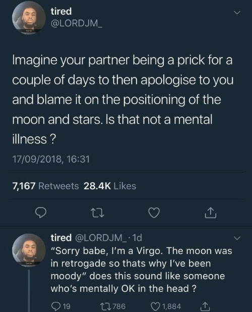 """Head, Sorry, and Moon: tired  @LORDJM_  Imagine your partner being a prick for a  couple of days to then apologise to you  and blame it on the positioning of the  moon and stars. Is that not a mental  illness?  17/09/2018, 16:31  7,167 Retweets 28.4K Likes  tired @LORDJM 1d  """"Sorry babe, Il'm a Virgo. The moon was  in retrogade so thats why I've been  moody"""" does this sound like someone  who's mentally OK in the head?  1  1,884  t786  19"""