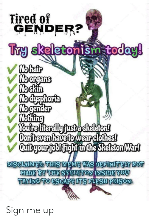 Clothes, Meme, and Hair: Tired of  GENDER?  Try skeletonism today!  No hair  Noorgans  No skin  Nodysphorta  No gender  Nothing  Youtre literally fust askeleton!  Don't even have to wear clothes!  Qufitryour job! fight inthe Skeleton War!  DISCLAIMER: THIS MEME WAS DELINITELY NOT  MADE BY THE SAFLETON INSIDEYOU  TRYING TO ESCAPE ITSLESHPRISON Sign me up