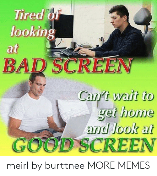 Bad, Dank, and Memes: Tired of  looking  at  BAD SCREEN  Can t wait to  get home  and look at  GOOD SCREEN meirl by burttnee MORE MEMES