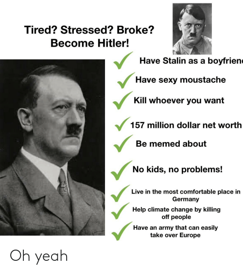 Net Worth: Tired? Stressed? Broke?  Become Hitler!  Have Stalin as a boyfriene  Have sexy moustache  Kill whoever you want  157 million dollar net worth  Be memed about  No kids, no problems!  Live in the most comfortable place in  Germany  Help climate change by killing  off people  Have an army that can easily  take over Europe Oh yeah