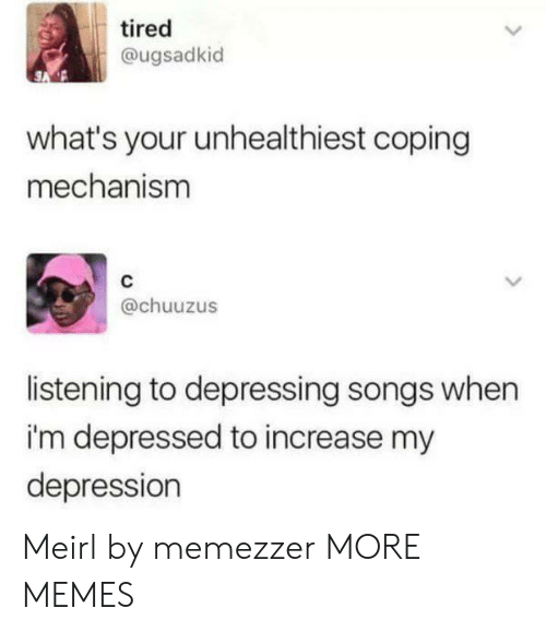 Dank, Memes, and Target: tired  @ugsadkid  what's your unhealthiest coping  mechanism  @chuuzus  listening to depressing songs when  i'm depressed to increase my  depression Meirl by memezzer MORE MEMES