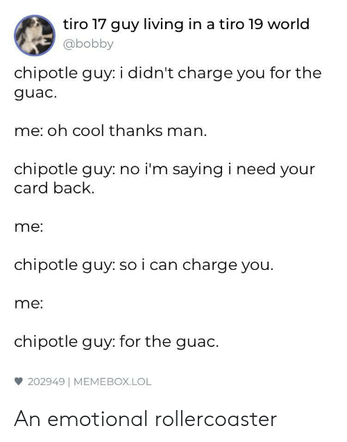 Chipotle, Lol, and Meme: tiro 17 guy living in a tiro 19 world  @bobby  chipotle guy: i didn't charge you for the  guac.  me: oh cool thanks man.  chipotle guy: no i'm saying i need your  card back  me:  chipotle guy: so i can charge you.  me:  chipotle guy: for the guac.  雙202949 | MEME BOX. LOL An emotional rollercoaster
