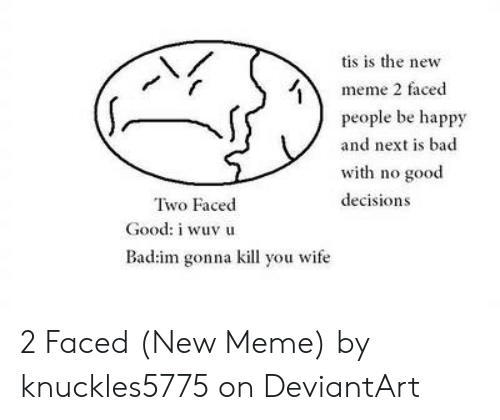 Faced People: tis is the new  meme 2 faced  people be happy  and next is bad  with no good  decisions  Two Faced  Good: i wuv u  Bad:im gonna kill you wife 2 Faced (New Meme) by knuckles5775 on DeviantArt
