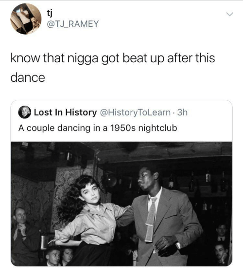 Dancing, Lost, and History: tj  @TJ_RAMEY  know that nigga got beat up after this  dance  Lost In History @HistoryToLearn · 3h  A couple dancing in a 1950s nightclub
