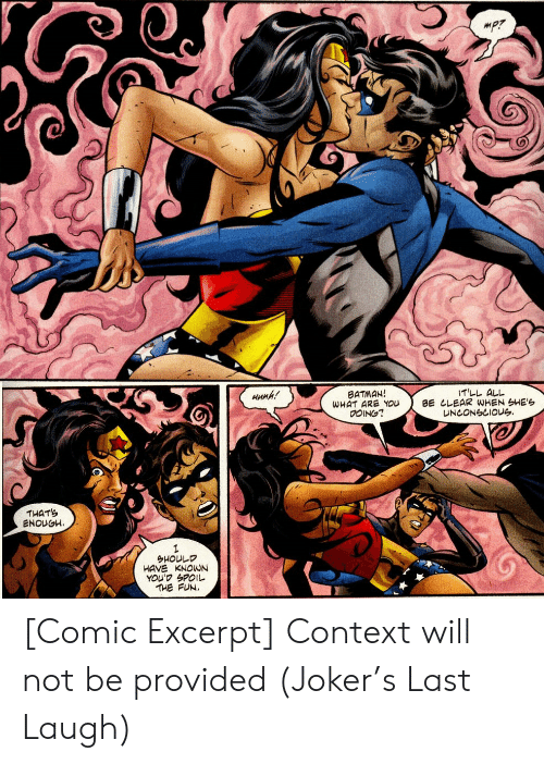 Batman, Joker, and Fun: T'LL ALL  BE CLEAR WHEN SHE'S  UNCONSCIOUG  BATMAN!  WHAT ARE YOU  0OING?  HuMh!  THATS  ENOUGH  1  SHOULD  HAVE KNOWN  YOU' SPOIL  THE FUN. [Comic Excerpt] Context will not be provided (Joker's Last Laugh)