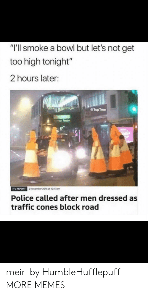 """Dank, Memes, and Police: """"T'll smoke a bowl but let's not get  too high tonight""""  2 hours later:  TopTree  Police called after men dressed as  traffic cones block road meirl by HumbleHufflepuff MORE MEMES"""