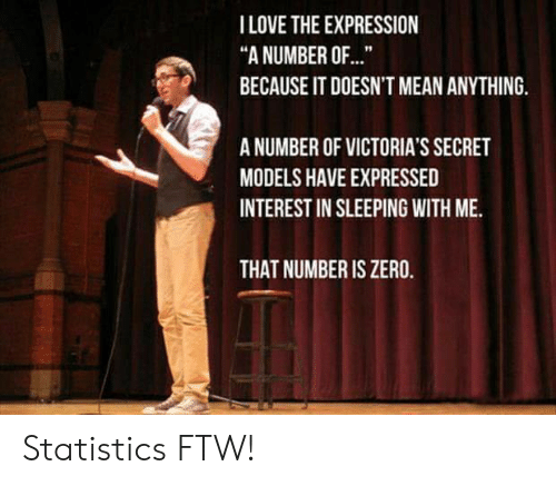"Statistics: TLOVE THE EXPRESSION  ""A NUMBER OF...  BECAUSE IT DOESN'T MEAN ANYTHING.  A NUMBER OF VICTORIA'S SECRET  MODELS HAVE EXPRESSED  INTEREST IN SLEEPING WITH ME.  THAT NUMBER IS ZERO. Statistics FTW!"