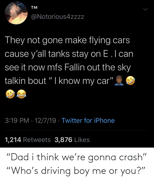 tanks: TM  @Notorious4zzz  They not gone make flying cars  cause y'all tanks stay on E.l can  see it now mfs Fallin out the sky  talkin bout "