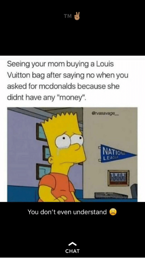 "McDonalds, Money, and Chat: TM  Seeing your mom buying a Louis  Vuitton bag after saying no when you  asked for mcdonalds because she  didnt have any ""money"".  @rvasavage-  NAT  LEACU  You don't even understand  CHAT"