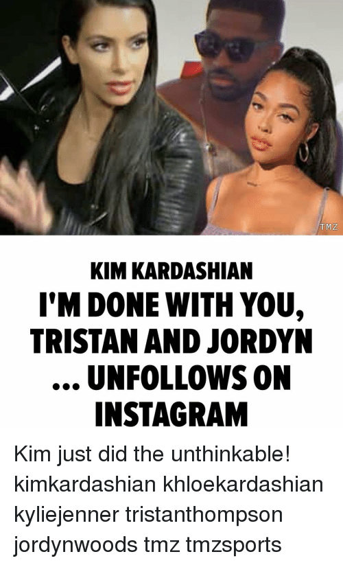 Instagram, Kim Kardashian, and Memes: TMZ  KIM KARDASHIAN  I'M DONE WITH YOU,  TRISTAN AND JORDYN  UNFOLLOWS ON  INSTAGRAM Kim just did the unthinkable! kimkardashian khloekardashian kyliejenner tristanthompson jordynwoods tmz tmzsports