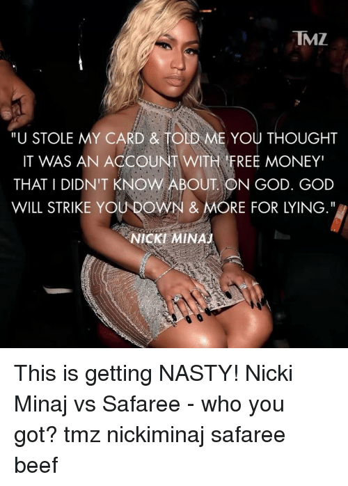 "Beef, God, and Memes: TMZ  ""U STOLE MY CARD & TOLD ME YOU THOUGHT  IT WAS AN ACCOUNT WITH FREE MONEY""  THAT I DIDN'T KNOW ABOUT ON GOD. GOD  WILL STRIKE YOU DOWN & MORE FOR LYING.""  NICKI MINAJ This is getting NASTY! Nicki Minaj vs Safaree - who you got? tmz nickiminaj safaree beef"
