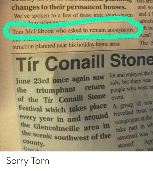 Irate: tnis are  changes to their permanent houses.  We've spoken to a few of these irate short-stavers and I  heir orievan  and so  armch  t bu  ss?  Tom McEldroon who asked to remain anonymous  struction planned near his holiday home area.  The  Tír Conaill Stone  June 23rd once again saw lot and enjoyed the F  the triumphant return  of the Tir Conaill Stone  Festival which takes place A group of mar  side, but there was  people who were ra  event  every year in and around travelled from v  the Glencolmcille area in congregate at the  take part in w  assumed was  the scenic southwest of the  county.  Over the  stoned. App  the wa Sorry Tom