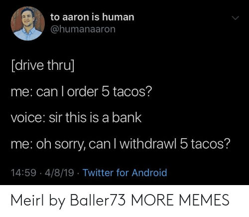 human: to aaron is human  @humanaaron  [drive thru]  me: can l order 5 tacos?  voice: sir this is a bank  me: oh sorry, can l withdrawl 5 tacos?  14:59 4/8/19 Twitter for Android Meirl by Baller73 MORE MEMES