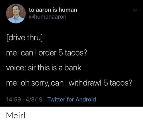 human: to aaron is human  @humanaaron  [drive thru]  me: can l order 5 tacos?  voice: sir this is a bank  me: oh sorry, can l withdrawl 5 tacos?  14:59 4/8/19 Twitter for Android Meirl
