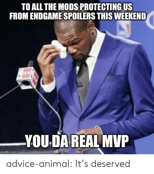 Advice, Tumblr, and Animal: TO ALL THE MODS PROTECTING US  FROM ENDGAME SPOILERS THIS WEEKEND  YOU DA REAL MVP  imgflip.com advice-animal:  It's deserved