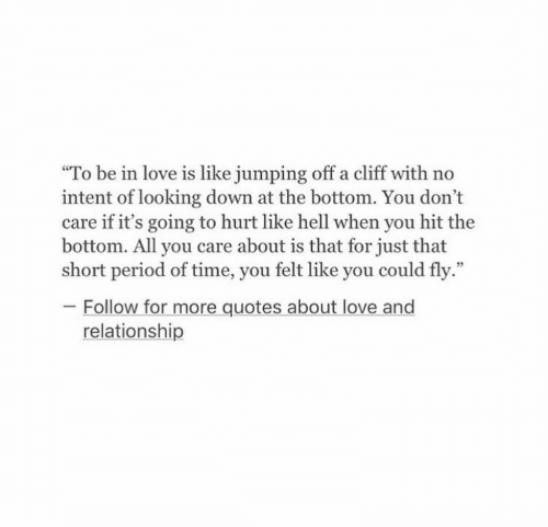 """Love, Period, and Quotes: To be in love is like jumping off a cliff with no  intent of looking down at the bottom. You don't  care if it's going to hurt like hell when you hit the  bottom. All you care about is that for just that  short period of time, you felt like you could fly.""""  05  Follow for more quotes about love and  relationship"""