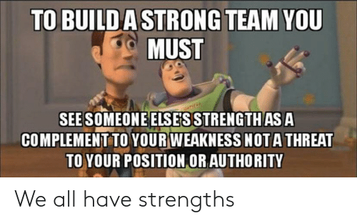 See Someone: TO BUILDA STRONG TEAM YOU  MUST  SEE SOMEONE ELSE'S STRENGTH AS A  COMPLEMENT TO YOUR WEAKNESS NOTA THREAT  TO YOUR POSITION OR AUTHORITY We all have strengths