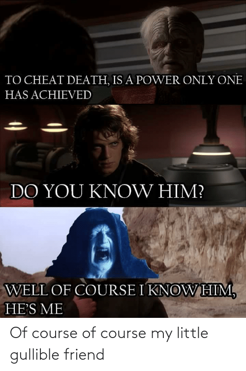 You Know: TO CHEAT DEATH, IS A POWER ONLY ONE  HAS ACHIEVED  DO YOU KNOW HIM?  WELL OF COURSE I KNOWHIM,  HE'S ME Of course of course my little gullible friend
