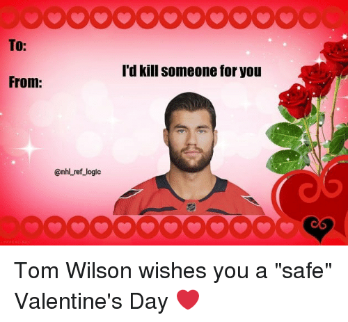 """Logic, Memes, and Valentine's Day: TO:  'd kill someone for you  @nhlL ref_logic Tom Wilson wishes you a """"safe"""" Valentine's Day ❤️"""