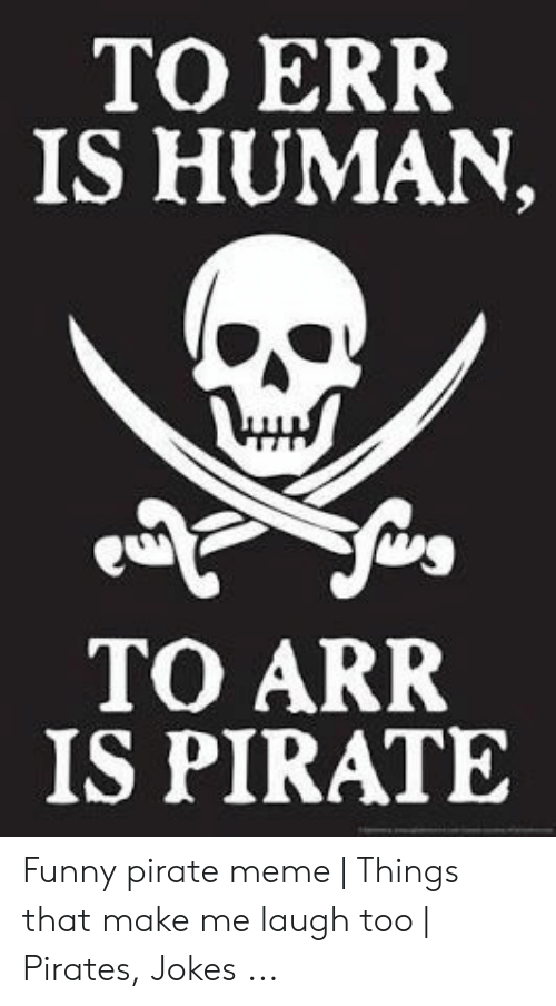 To ERR IS HUMAN TO ARR IS PIRATE Funny Pirate Meme | Things