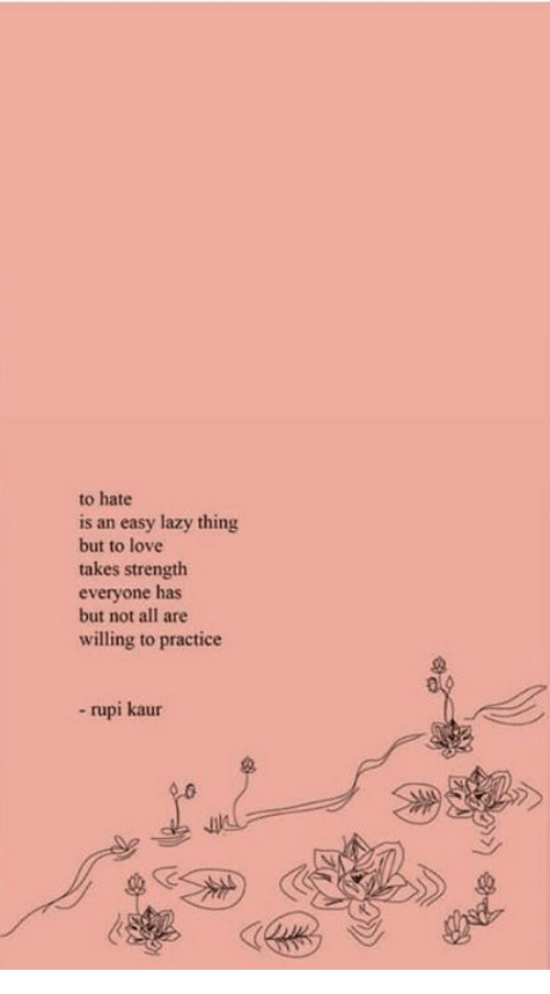Lazy, Love, and Easy: to hate  is an easy lazy thing  but to love  takes strength  everyone has  but not all are  willing to practice  - rupi kaur