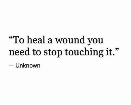 """unknown: """"To heal a wound you  need to stop touching it.""""  -Unknown"""