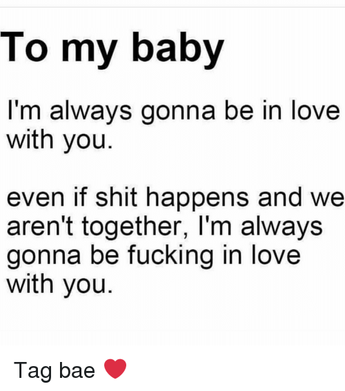 Bae, Fucking, and Love: To my baby  I'm always gonna be in love  with you  even if shit happens and wee  aren't together, l'm always  gonna be fucking in love  with you Tag bae ❤️