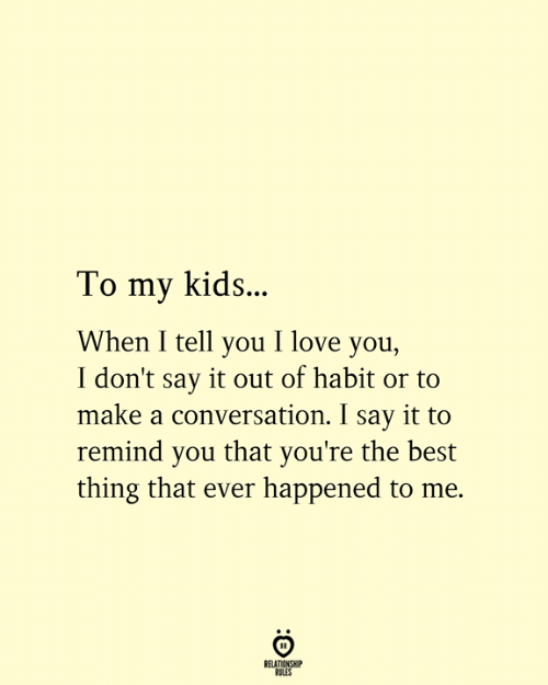 Love, Say It, and I Love You: To my kids..  When I tell you I love you,  I don't say it out of habit or to  make a conversation. I say it to  remind you that you're the best  thing that ever happened to me.  RELATIONSHIP  RULES
