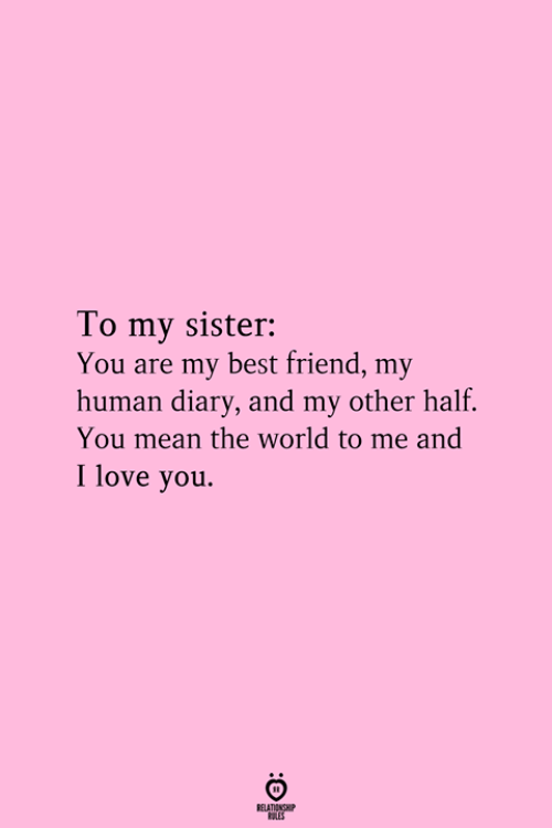 And I Love You: To my sister:  You are my best friend, my  human diary, and my other half.  You mean the world to me and  I love you.