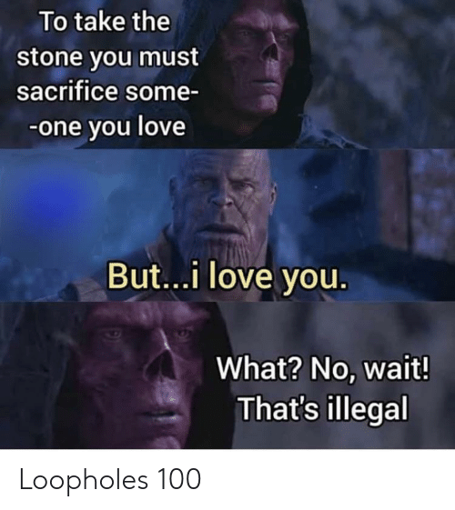 Love, I Love You, and One: To take the  stone you must  sacrifice some-  -one you love  But...i love you  What? No, wait!  That's illegal Loopholes 100