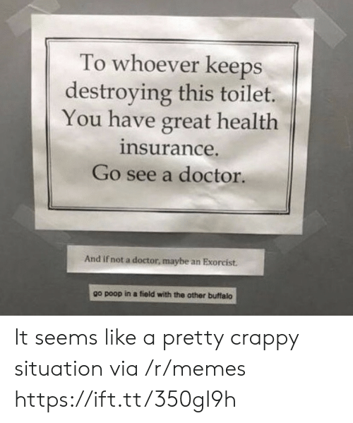 Health Insurance: To whoever keeps  destroying this toilet.  You have great health  insurance.  Go see a doctor.  And if not a doctor, maybe an Exorcist.  other buffalo  go poop in a field with the It seems like a pretty crappy situation via /r/memes https://ift.tt/350gI9h