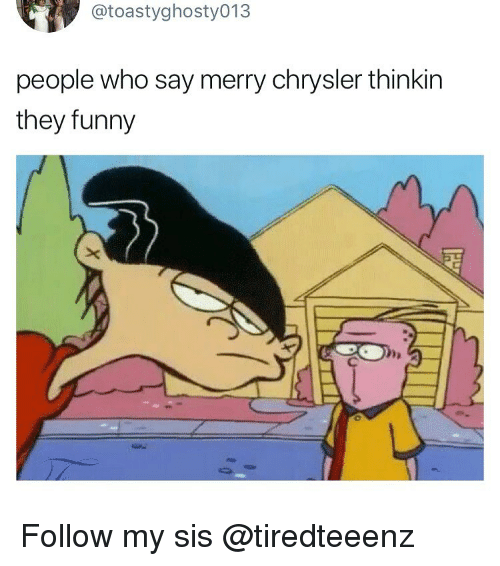 Funny, Memes, and Chrysler: @toastyghosty013  people who say merry chrysler thinkin  they funny Follow my sis @tiredteeenz
