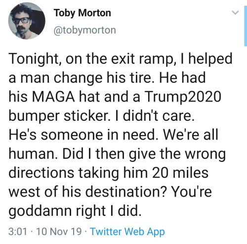 In Need: Toby Morton  @tobymorton  Tonight, on the exit ramp, I helped  a man change his tire. He had  his MAGA hat and a Trump2020  bumper sticker. I didn't care.  He's someone in need. We're all  human. Did I then give the wrong  directions taking him 20 miles  west of his destination? You're  goddamn right I did.  3:01-10 Nov 19 Twitter Web App