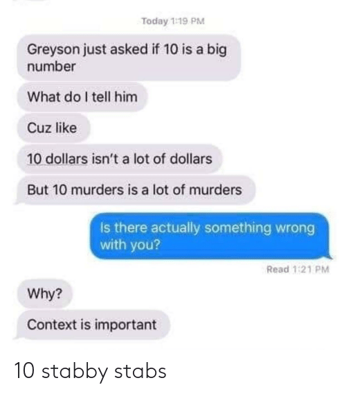 A Lot Of: Today 1:19 PM  Greyson just asked if 10 is a big  number  What do I tell him  Cuz like  10 dollars isn't a lot of dollars  But 10 murders is a lot of murders  Is there actually something wrong  with you?  Read 1:21 PM  Why?  Context is important 10 stabby stabs