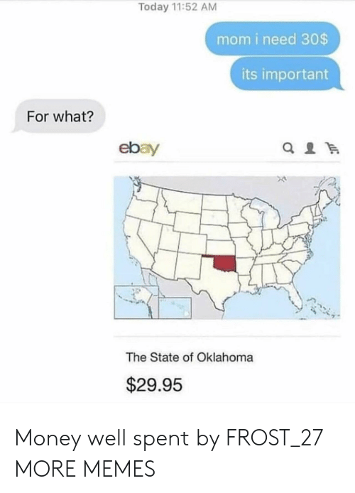 Dank, eBay, and Memes: Today 11:52 AM  mom i need 30$  its important  For what?  ebay  The State of Oklahoma  $29.95 Money well spent by FROST_27 MORE MEMES