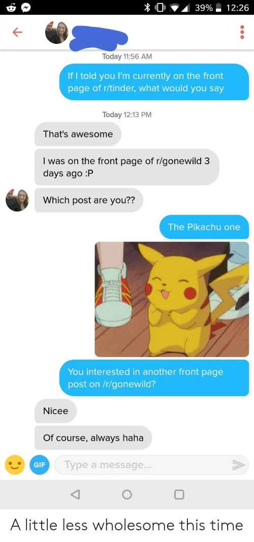 Nicee: Today 11:56 AM  If I told you I'm currently on the front  page of r/tinder, what would you say  Today 12:13 PM  That's awesome  I was on the front page of r/gonewild 3  days ago :P  Which post are you??  The Pikachu one  You interested in another front page  post on /r/gonewild?  Nicee  Of course, always haha  GIF  ype a message A little less wholesome this time