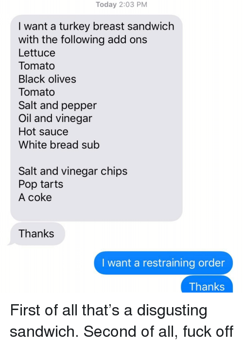 Pop, Relationships, and Texting: Today 2:03 PM  I want a turkey breast sandwich  with the following add ons  Lettuce  Tomato  Black olives  Tomato  Salt and pepper  Oil and vinegar  Hot sauce  White bread sub  Salt and vinegar chips  Pop tarts  A coke  Thanks  I want a restraining order  Thanks First of all that's a disgusting sandwich. Second of all, fuck off
