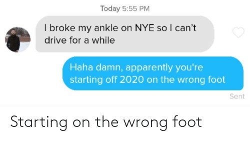 i cant: Today 5:55 PM  I broke my ankle on NYE so I can't  drive for a while  Haha damn, apparently you're  starting off 2020 on the wrong foot  Sent Starting on the wrong foot