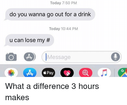 Relationships, Texting, and Today: Today 7:50 PM  do you wanna go out for a drink  Today 10:44 PM  u can lose my #  IMessage  CS  éPay What a difference 3 hours makes