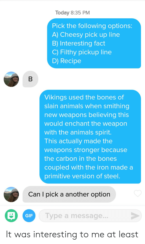 Animals, Bones, and Gif: Today 8:35 PM  Pick the following options  A) Cheesy pick up line  B) Interesting fact  C) Filthy pickup line  D) Recipe  Vikings used the bones of  slain animals when smithing  new weapons believing this  would enchant the weapon  with the animals spirit.  This actually made the  weapons stronger because  the carbon in the bones  coupled with the iron made a  primitive version of steel  Can I pick a another option  GIF  Type a message. It was interesting to me at least