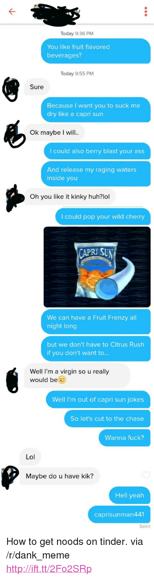 "kik: Today 9:36 PM  You like fruit flavored  beverages?  Today 9:55 PM  Sure  Because I want you to suck me  dry like a capri sun  Ok maybe I will..  I could also berry blast your ass  And release my raging waters  inside you  Oh you like it kinky huh?lol  I could pop your wild cherry  RI SU  We can have a Fruit Frenzy all  night long  but we don't have to Citrus Rush  if you don't want to...  Well I'm a virgin so u really  would be  Well I'm out of capri sun jokes  So let's cut to the chase  Wanna fuck?  Lol  Maybe do u have kik?  Hell yeah  caprisunman441  Sent <p>How to get noods on tinder. via /r/dank_meme <a href=""http://ift.tt/2Fo2SRp"">http://ift.tt/2Fo2SRp</a></p>"