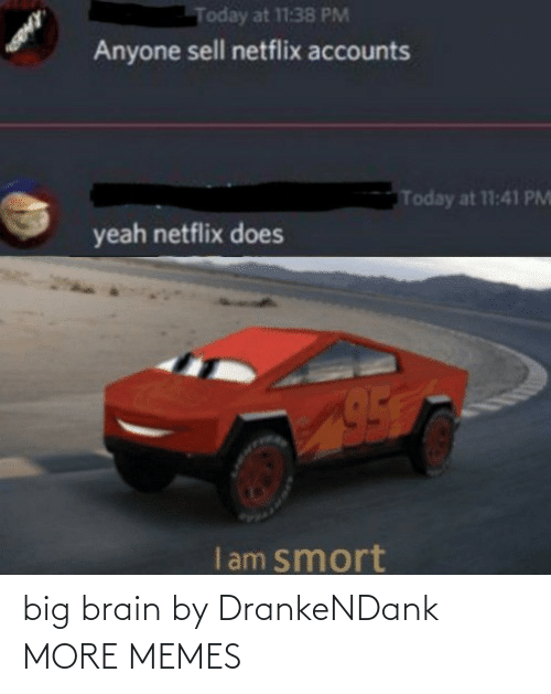 Sell: Today at 11:38 PM  Anyone sell netflix accounts  Today at 11:41 PM  yeah netflix does  I am smort big brain by DrankeNDank MORE MEMES