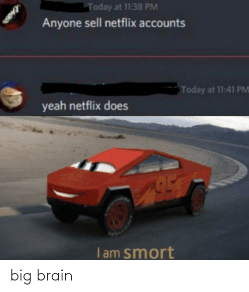 Sell: Today at 11:38 PM  Anyone sell netflix accounts  Today at 11:41 PM  yeah netflix does  I am smort big brain