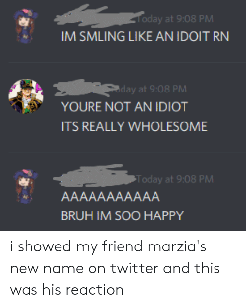 Bruh, Twitter, and Happy: Today at 9:08 PM  IM SMLING LIKE AN IDOIT RN  day at 9:08 PM  YOURE NOT AN IDIOT  ITS REALLY WHOLESOME  Today at 9:08 PM  AAAAAAAAAAA  BRUH IM SOO HAPPY i showed my friend marzia's new name on twitter and this was his reaction