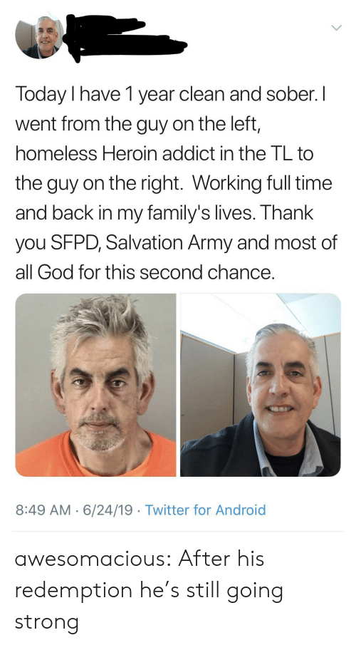 Android, God, and Heroin: Today I have 1 year clean and sober. I  went from the guy on the left,  homeless Heroin addict in the TL to  the guy on the right. Working full time  and back in my family's lives. Thank  you SFPD, Salvation Army and most of  all God for this second chance.  8:49 AM 6/24/19 Twitter for Android awesomacious:  After his redemption he's still going strong
